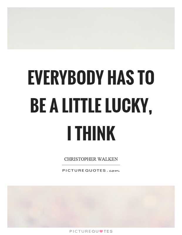 Everybody has to be a little lucky, I think Picture Quote #1