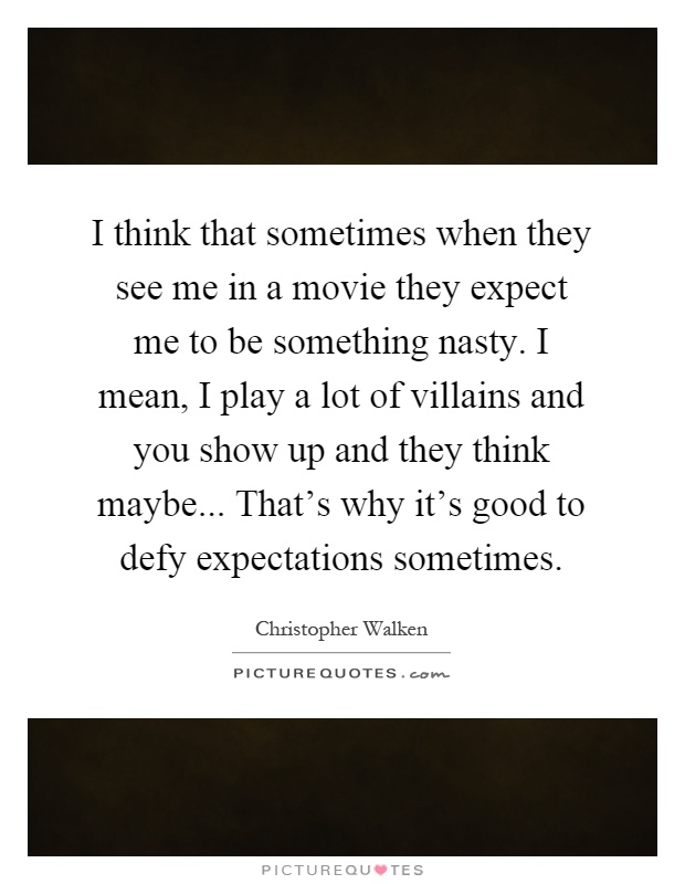 I think that sometimes when they see me in a movie they expect me to be something nasty. I mean, I play a lot of villains and you show up and they think maybe... That's why it's good to defy expectations sometimes Picture Quote #1