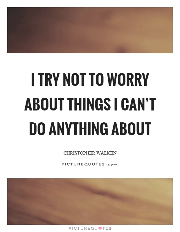 I try not to worry about things I can't do anything about Picture Quote #1
