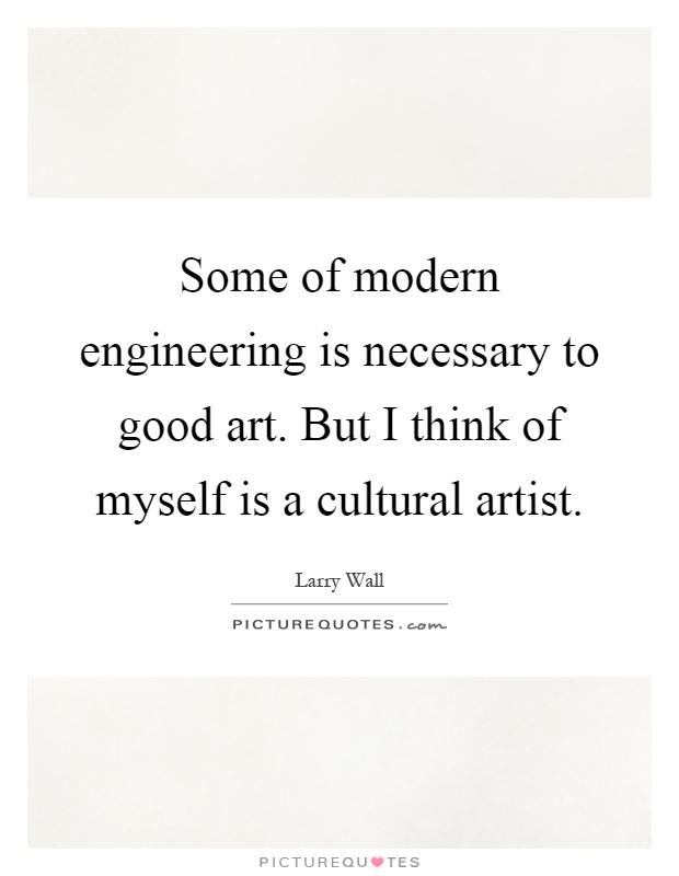 Some of modern engineering is necessary to good art. But I think of myself is a cultural artist Picture Quote #1