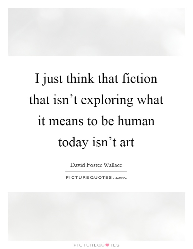 I just think that fiction that isn't exploring what it means to be human today isn't art Picture Quote #1