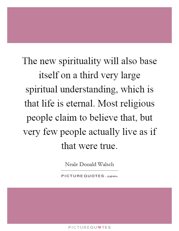 The new spirituality will also base itself on a third very large spiritual understanding, which is that life is eternal. Most religious people claim to believe that, but very few people actually live as if that were true Picture Quote #1