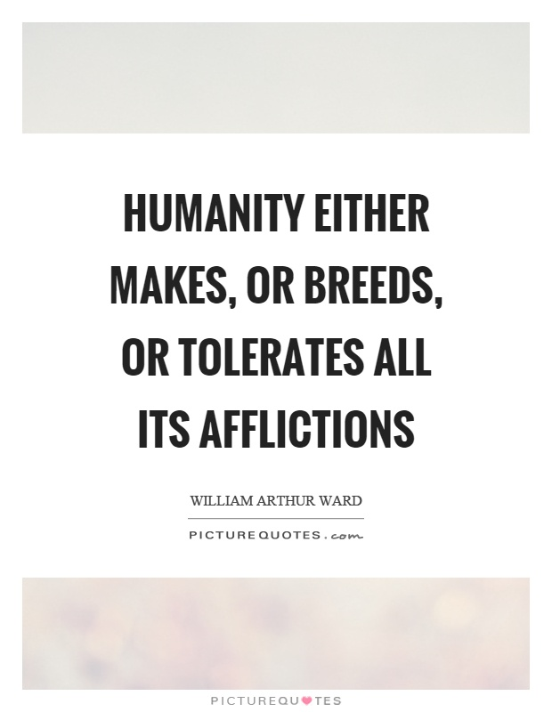 Humanity either makes, or breeds, or tolerates all its afflictions Picture Quote #1