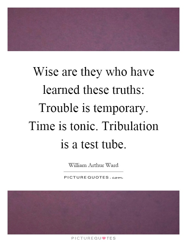 Wise are they who have learned these truths: Trouble is temporary. Time is tonic. Tribulation is a test tube Picture Quote #1