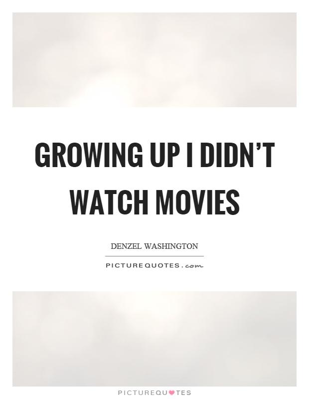 Growing up I didn't watch movies Picture Quote #1