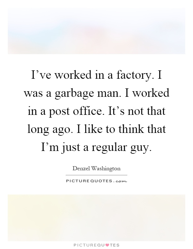 I've worked in a factory. I was a garbage man. I worked in a post office. It's not that long ago. I like to think that I'm just a regular guy Picture Quote #1