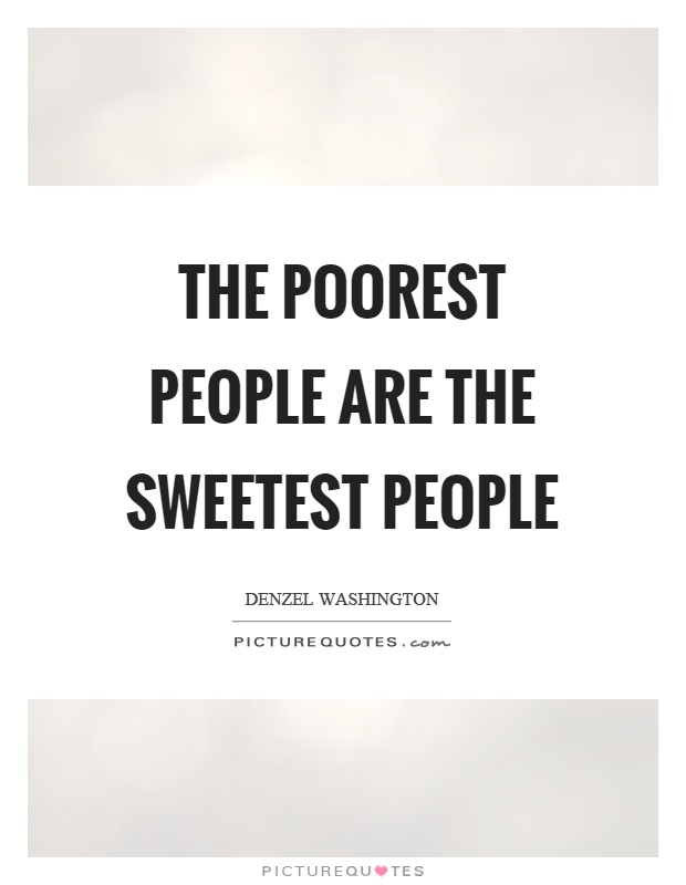 The poorest people are the sweetest people Picture Quote #1