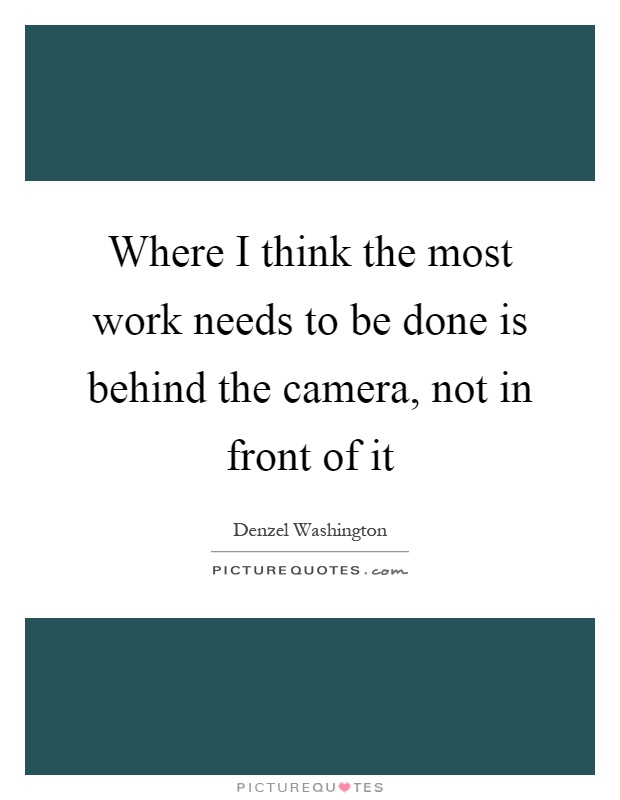 Where I think the most work needs to be done is behind the camera, not in front of it Picture Quote #1