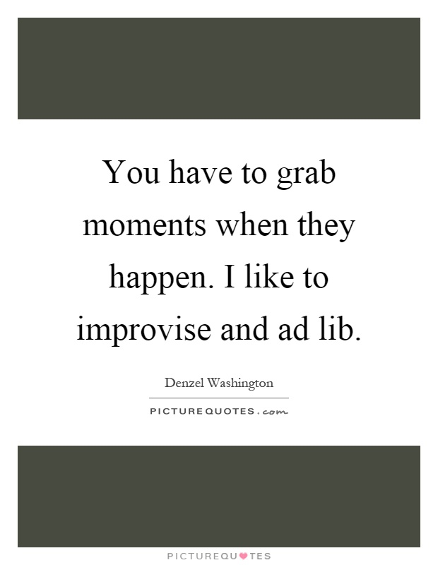 You have to grab moments when they happen. I like to improvise and ad lib Picture Quote #1