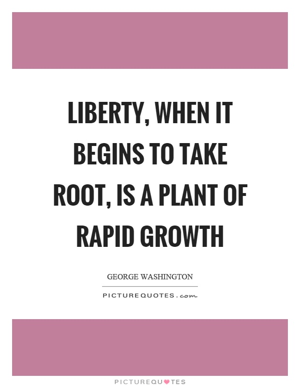 Liberty, when it begins to take root, is a plant of rapid growth Picture Quote #1