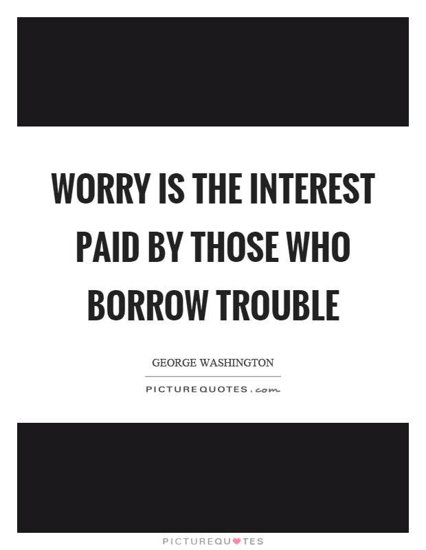 Worry is the interest paid by those who borrow trouble Picture Quote #1