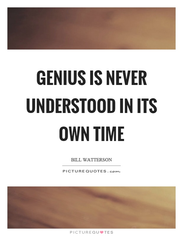 Genius is never understood in its own time Picture Quote #1