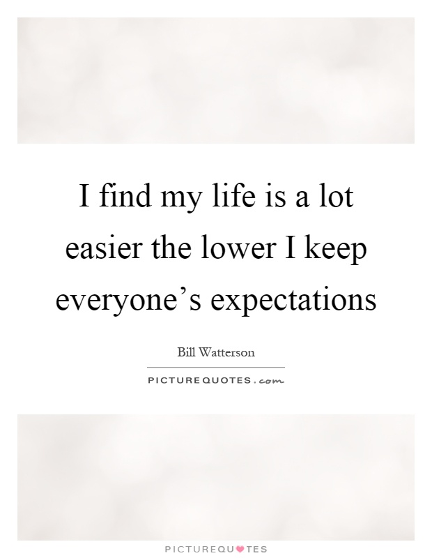 I find my life is a lot easier the lower I keep everyone's expectations Picture Quote #1