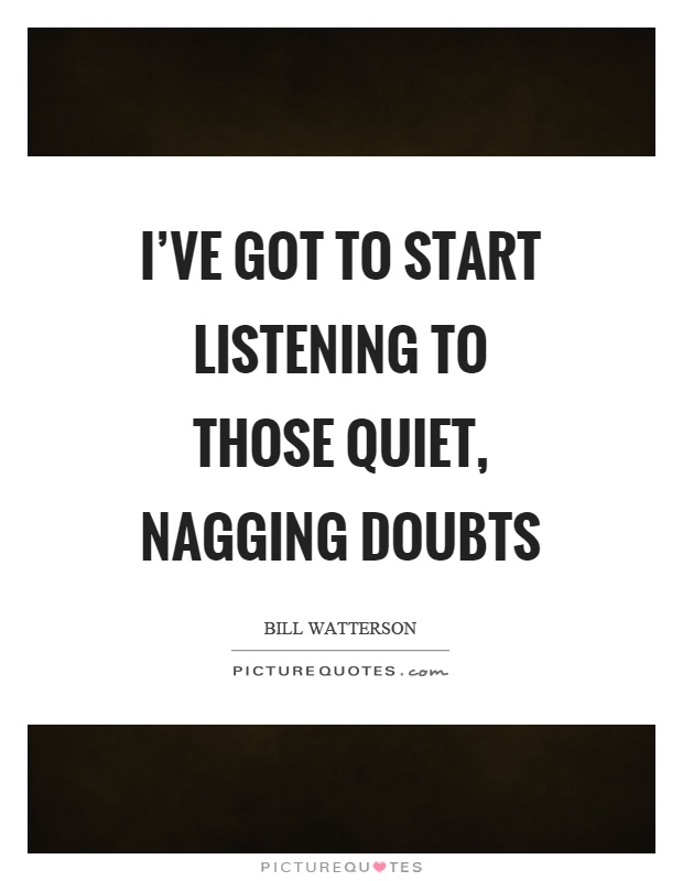 I've got to start listening to those quiet, nagging doubts Picture Quote #1