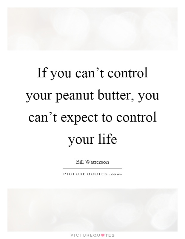 If you can't control your peanut butter, you can't expect to control your life Picture Quote #1