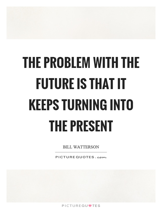The problem with the future is that it keeps turning into the present Picture Quote #1