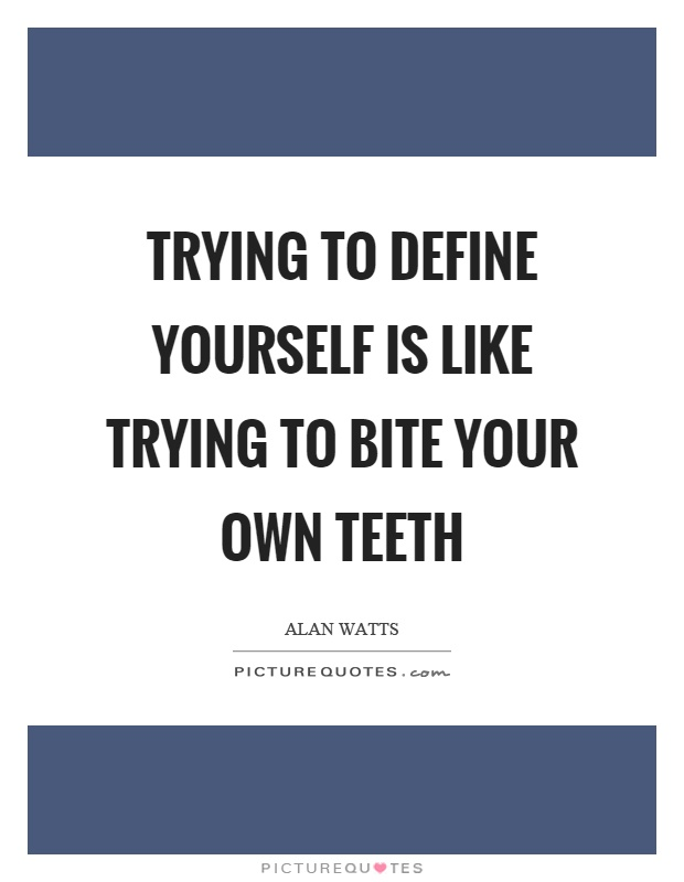 Trying to define yourself is like trying to bite your own teeth Picture Quote #1