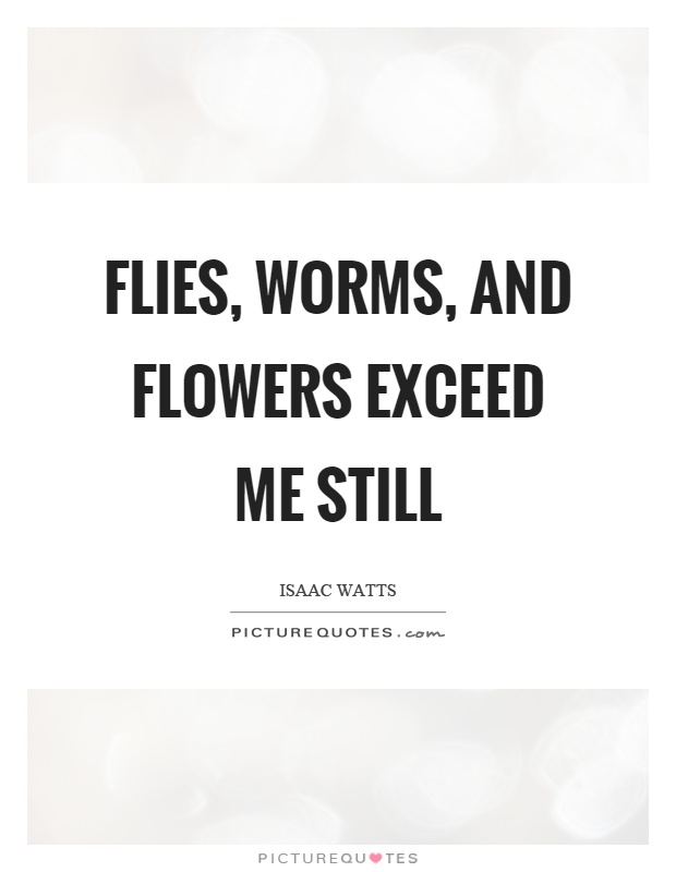 Flies, worms, and flowers exceed me still Picture Quote #1