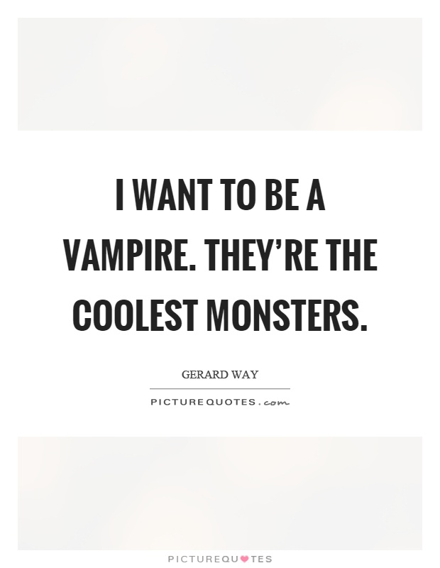 I want to be a vampire. They're the coolest monsters Picture Quote #1