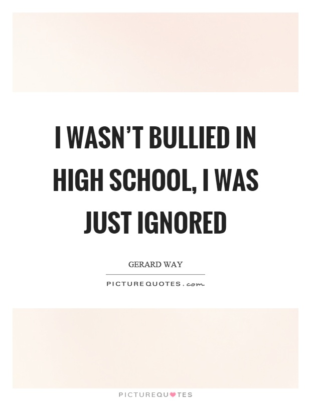 I wasn't bullied in high school, I was just ignored Picture Quote #1