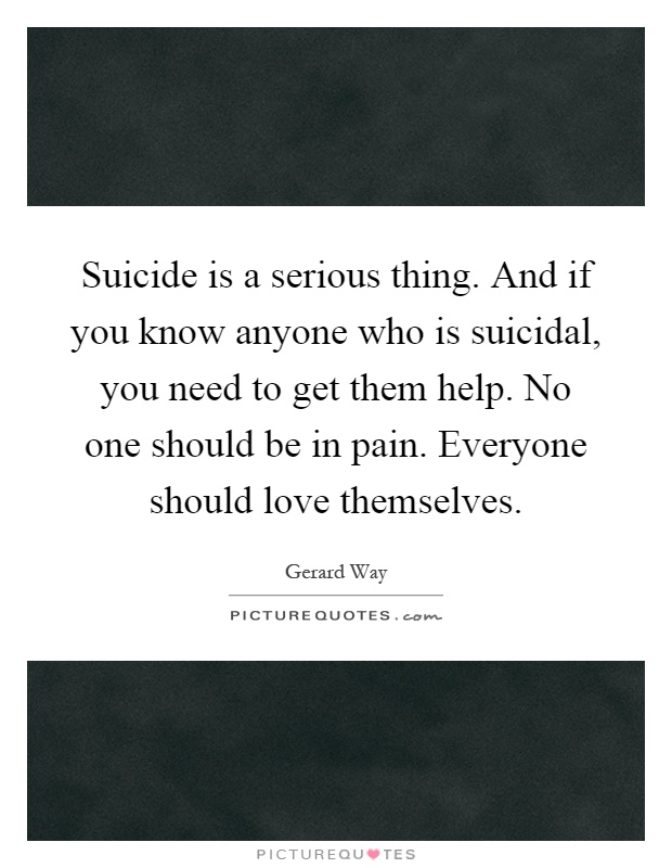Suicide is a serious thing. And if you know anyone who is suicidal, you need to get them help. No one should be in pain. Everyone should love themselves Picture Quote #1
