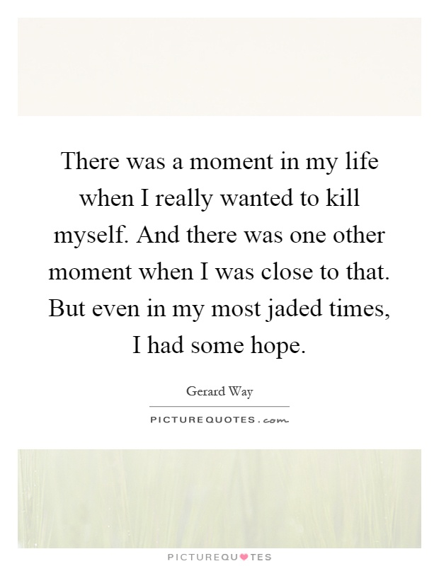 There was a moment in my life when I really wanted to kill myself. And there was one other moment when I was close to that. But even in my most jaded times, I had some hope Picture Quote #1