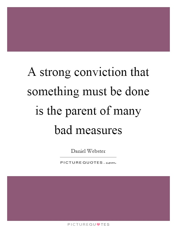 A strong conviction that something must be done is the parent of many bad measures Picture Quote #1