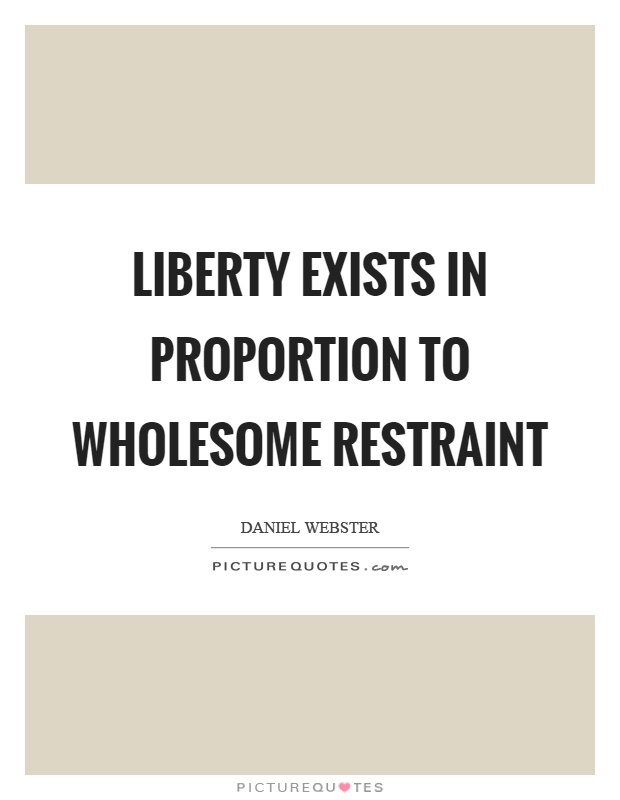Liberty exists in proportion to wholesome restraint Picture Quote #1