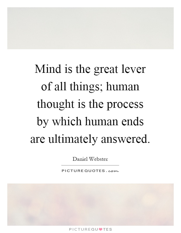 Mind is the great lever of all things; human thought is the process by which human ends are ultimately answered Picture Quote #1