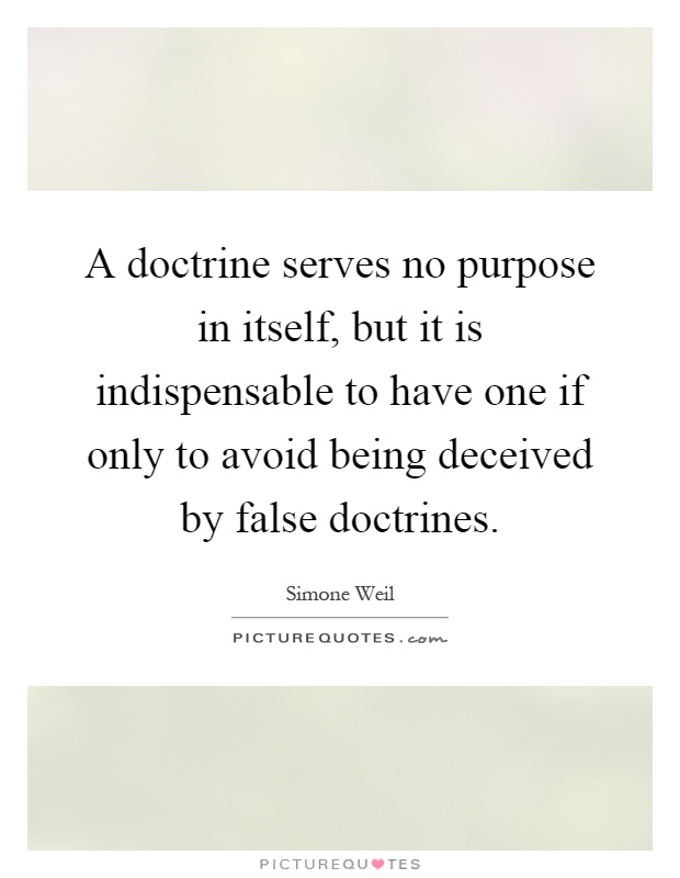 A doctrine serves no purpose in itself, but it is indispensable to have one if only to avoid being deceived by false doctrines Picture Quote #1