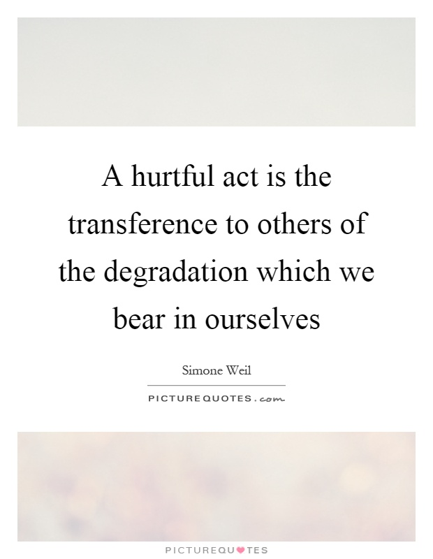 A hurtful act is the transference to others of the degradation which we bear in ourselves Picture Quote #1
