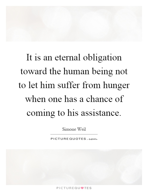 It is an eternal obligation toward the human being not to let him suffer from hunger when one has a chance of coming to his assistance Picture Quote #1