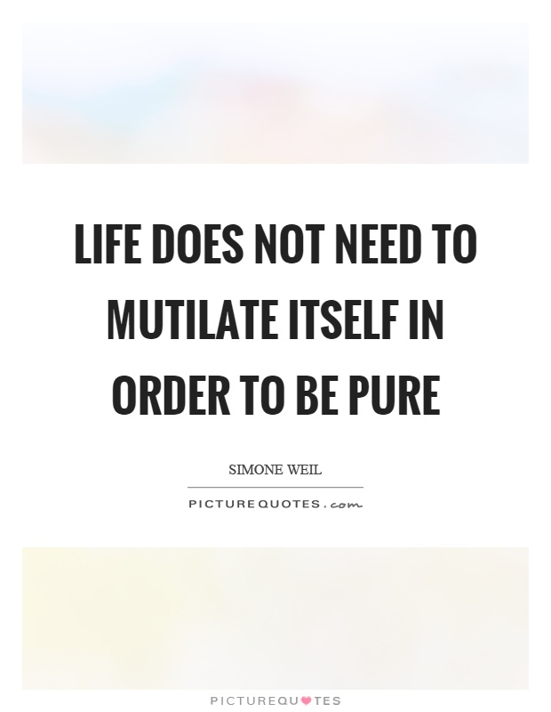 Life does not need to mutilate itself in order to be pure Picture Quote #1