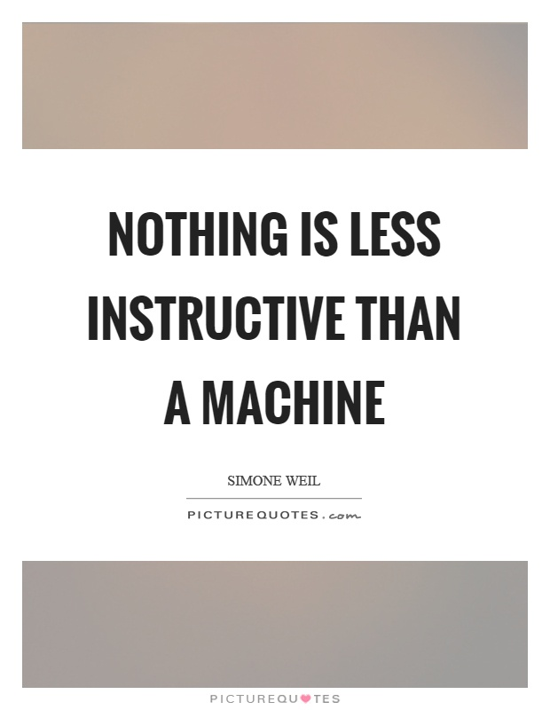 Nothing is less instructive than a machine Picture Quote #1