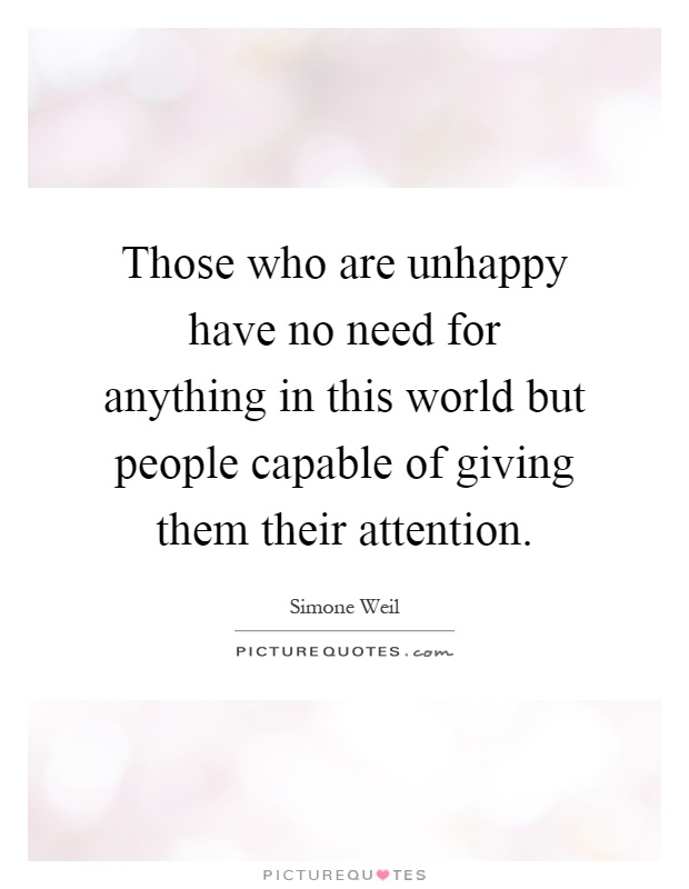 Those who are unhappy have no need for anything in this world but people capable of giving them their attention Picture Quote #1