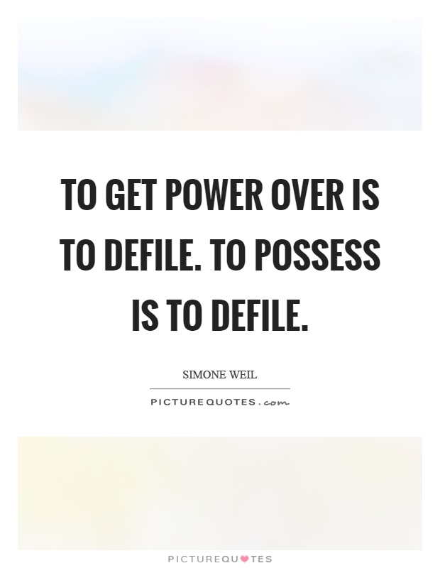 To get power over is to defile. To possess is to defile Picture Quote #1