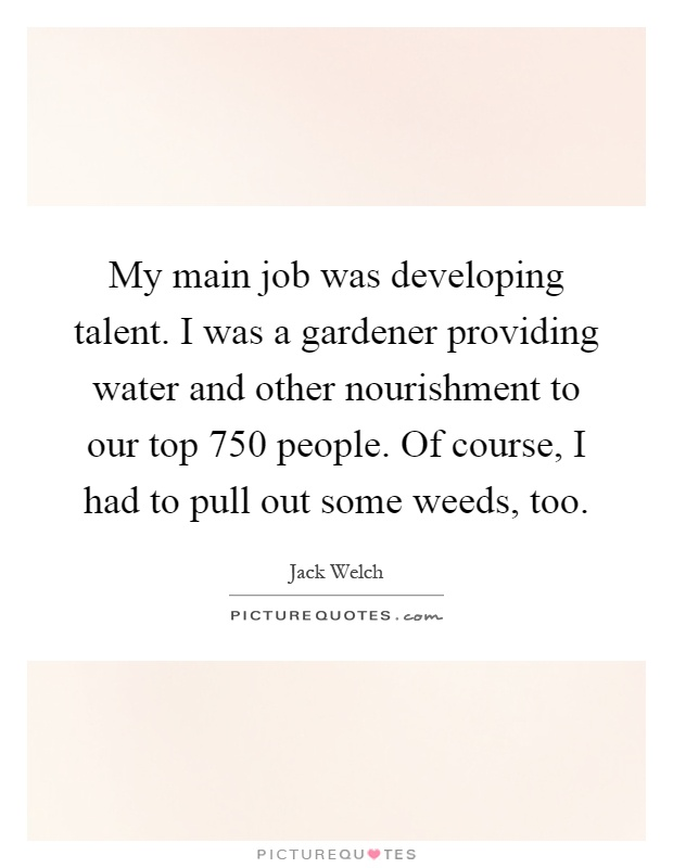 My main job was developing talent. I was a gardener providing water and other nourishment to our top 750 people. Of course, I had to pull out some weeds, too Picture Quote #1