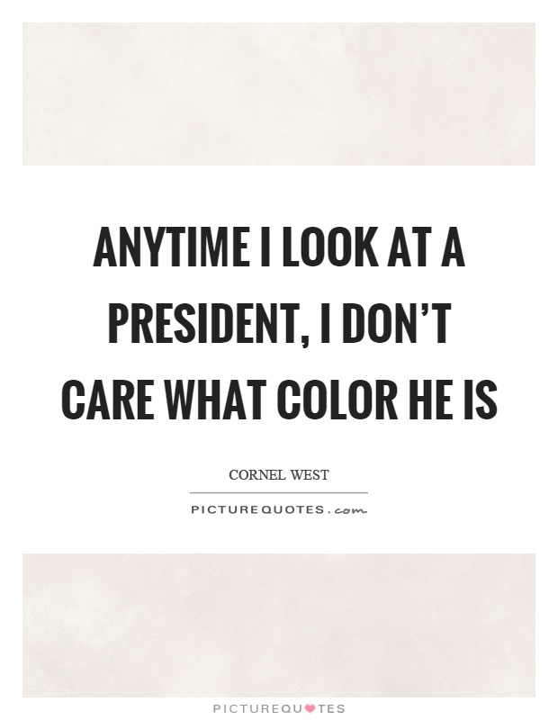 Anytime I look at a president, I don't care what color he is Picture Quote #1