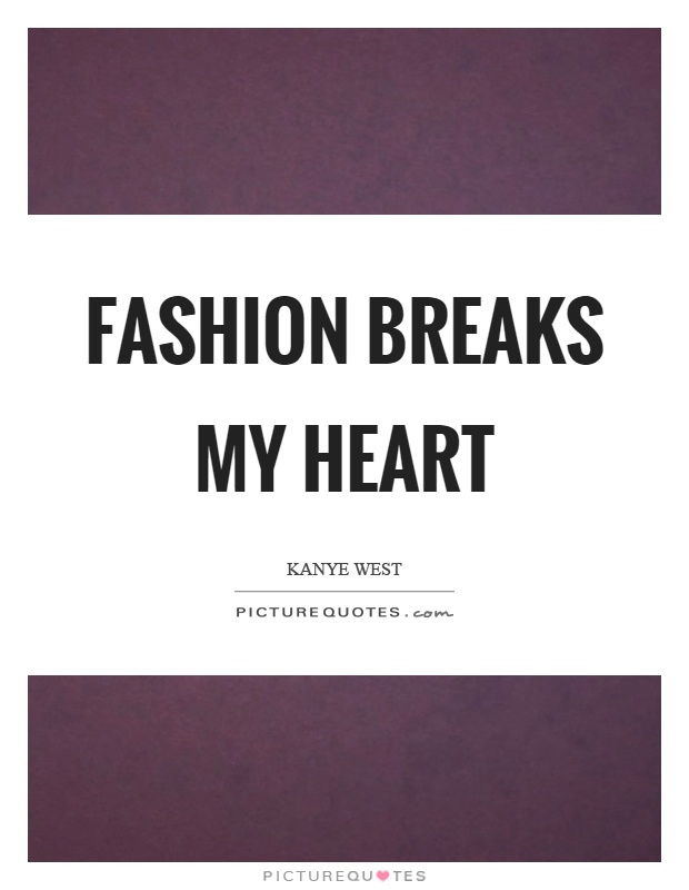 Fashion breaks my heart Picture Quote #1