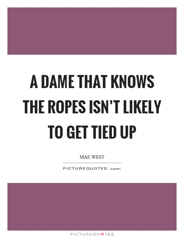 A dame that knows the ropes isn't likely to get tied up Picture Quote #1