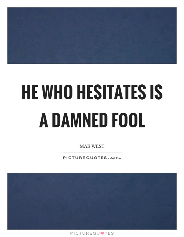 He who hesitates is a damned fool Picture Quote #1