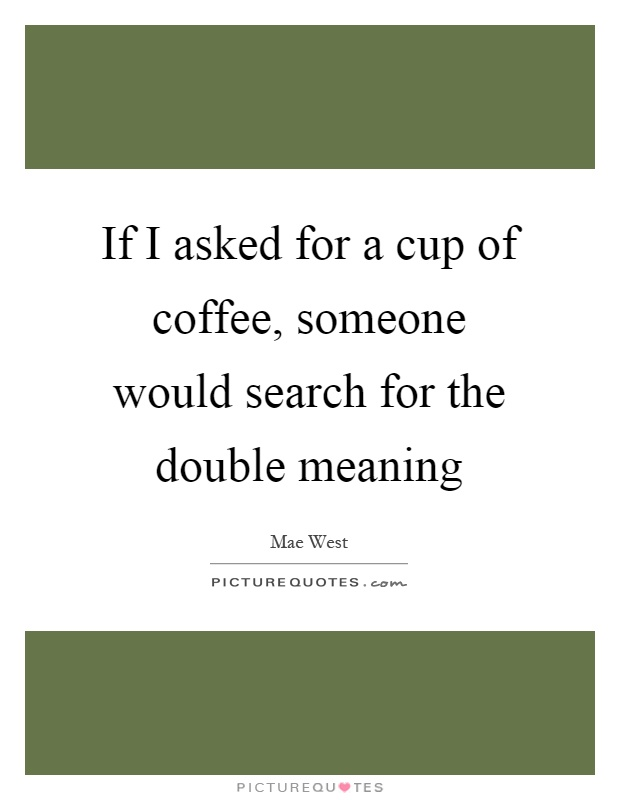 If I asked for a cup of coffee, someone would search for the double meaning Picture Quote #1