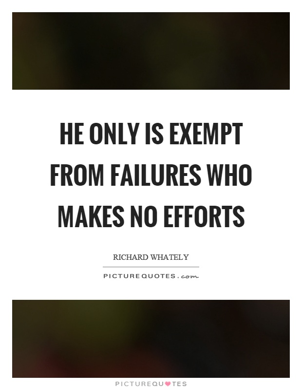 He only is exempt from failures who makes no efforts Picture Quote #1