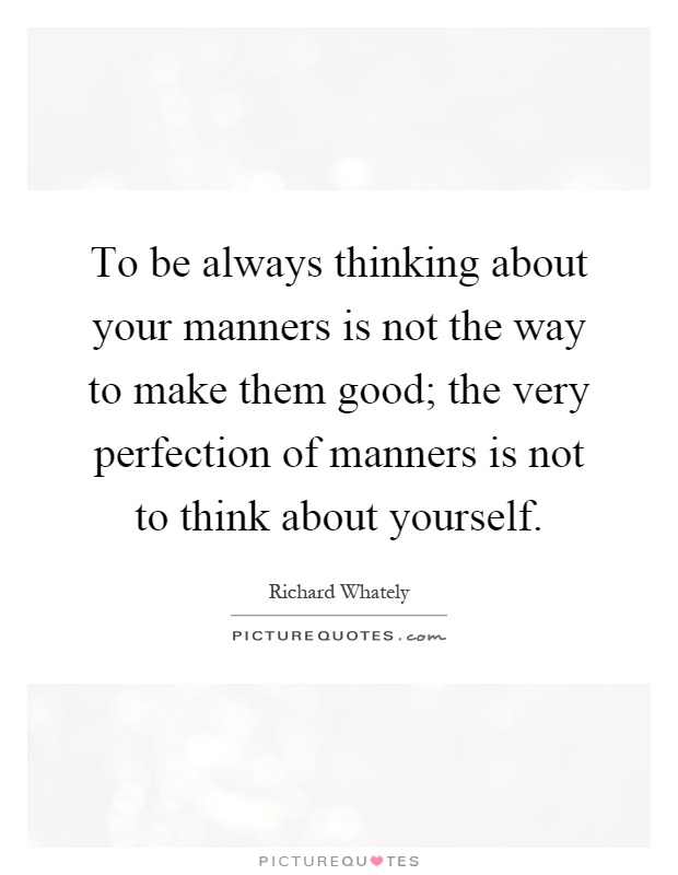 To be always thinking about your manners is not the way to make them good; the very perfection of manners is not to think about yourself Picture Quote #1