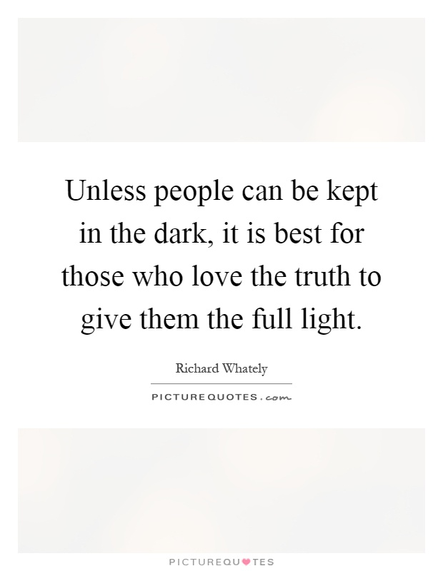 Unless people can be kept in the dark, it is best for those who love the truth to give them the full light Picture Quote #1