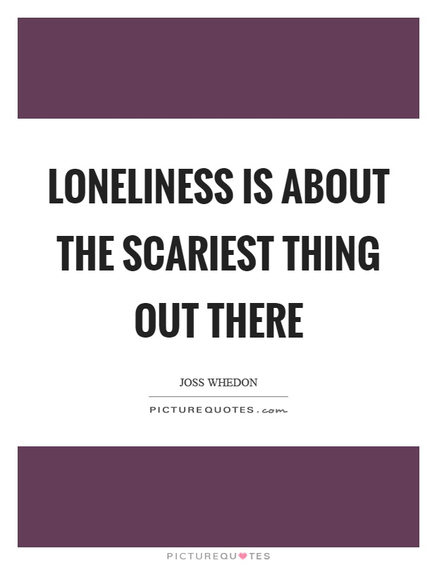 Loneliness is about the scariest thing out there Picture Quote #1