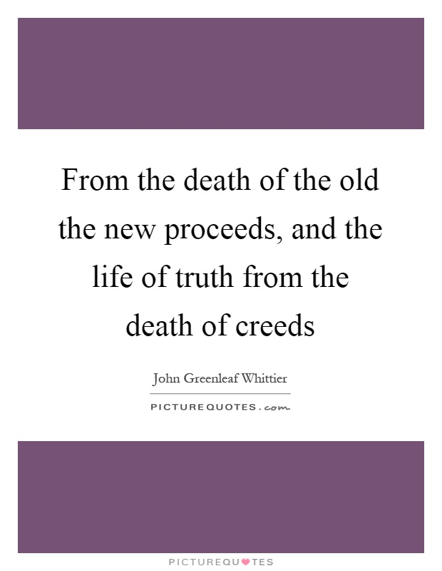 From the death of the old the new proceeds, and the life of truth from the death of creeds Picture Quote #1