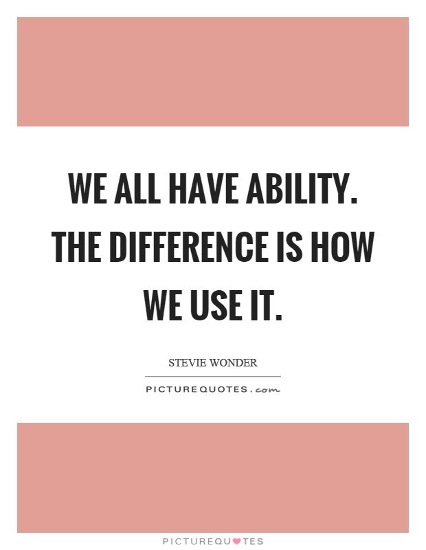 We all have ability. The difference is how we use it Picture Quote #1