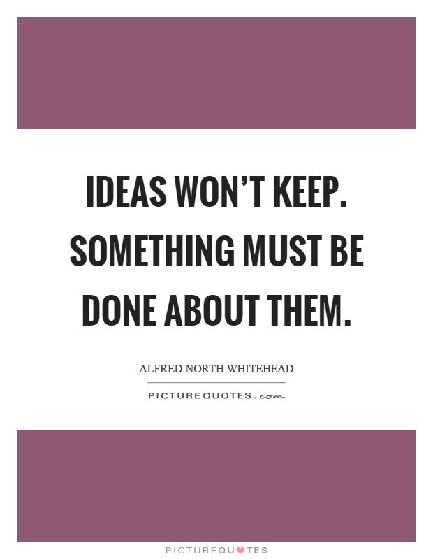 Ideas won't keep. Something must be done about them Picture Quote #1
