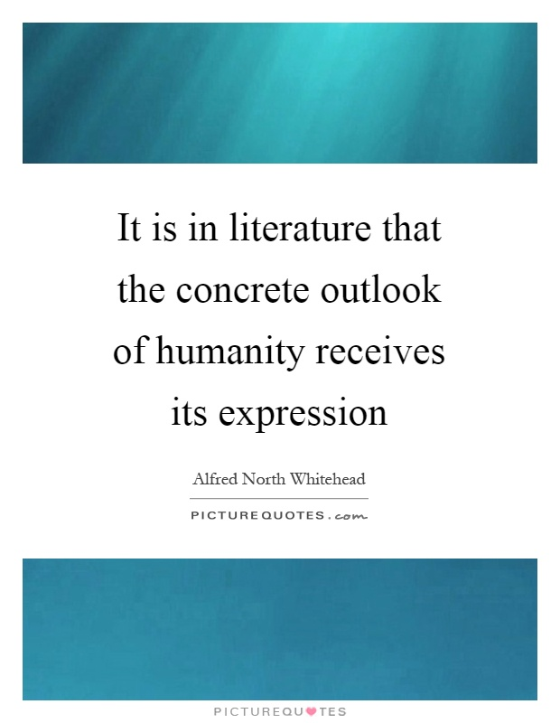 It is in literature that the concrete outlook of humanity receives its expression Picture Quote #1